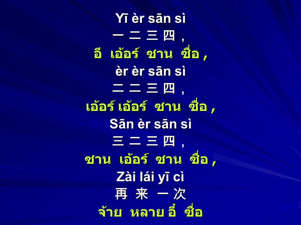 Yī èr sān sì 一 二 三 四, อี เอ้อร์ ซาน ซื่อ, èr èr sān sì 二 二 三 四, เอ้อร์ เอ้อร์ ซาน ซื่อ, Sān èr sān sì 三 二 三 四, ซาน เอ้อร์ ซาน ซื่อ, Zài lái yī cì 再 来 一 次 จ้าย หลาย อี๋ ซื่อ