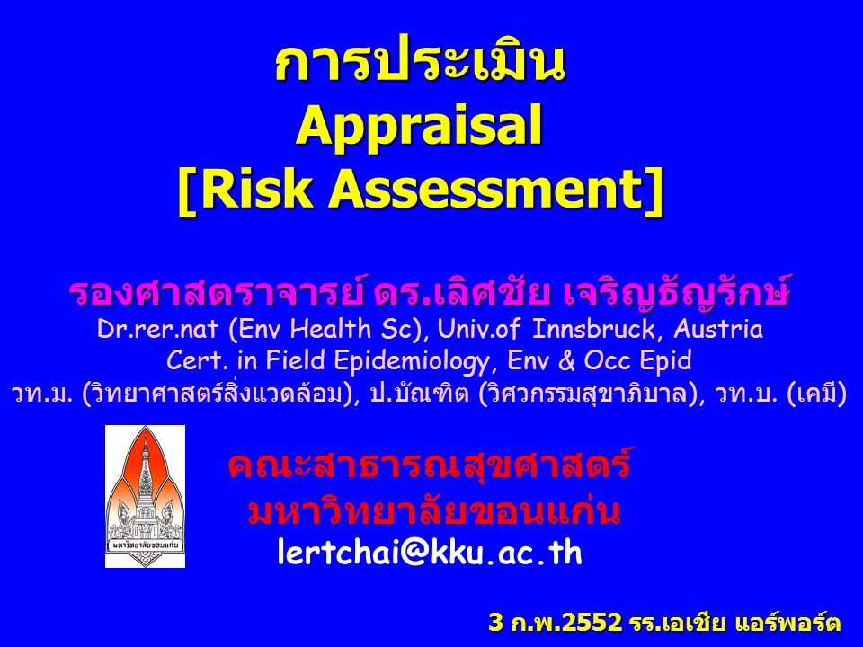 การประเมินAppraisal [Risk Assessment] รองศาสตราจารย์ ดร.เลิศชัย เจริญธัญรักษ์ Dr.rer.nat (Env Health Sc), Univ.of Innsbruck, Austria Cert. in Field Ep
