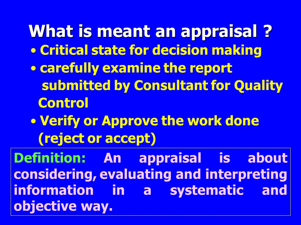 What is meant an appraisal ? • Critical state for decision making • carefully examine the report submitted by Consultant for Quality Control • Verify