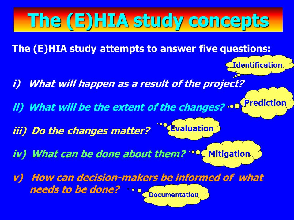The (E)HIA study concepts The (E)HIA study attempts to answer five questions: i) What will happen as a result of the project? ii) What will be the ext