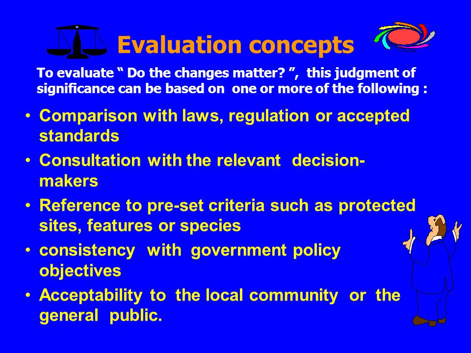Evaluation concepts •Comparison with laws, regulation or accepted standards •Consultation with the relevant decision- makers •Reference to pre-set cri