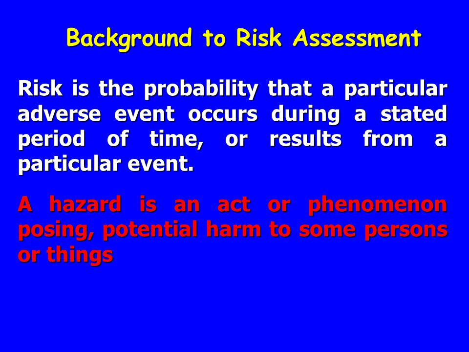 Background to Risk Assessment Risk is the probability that a particular adverse event occurs during a stated period of time, or results from a particu