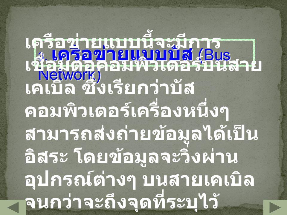 3. เครือข่ายแบบบัส (Bus Network) เครือข่ายแบบนี้จะมีการ เชื่อมต่อคอมพิวเตอร์บนสาย เคเบิล ซึ่งเรียกว่าบัส คอมพิวเตอร์เครื่องหนึ่งๆ สามารถส่งถ่ายข้อมูลไ