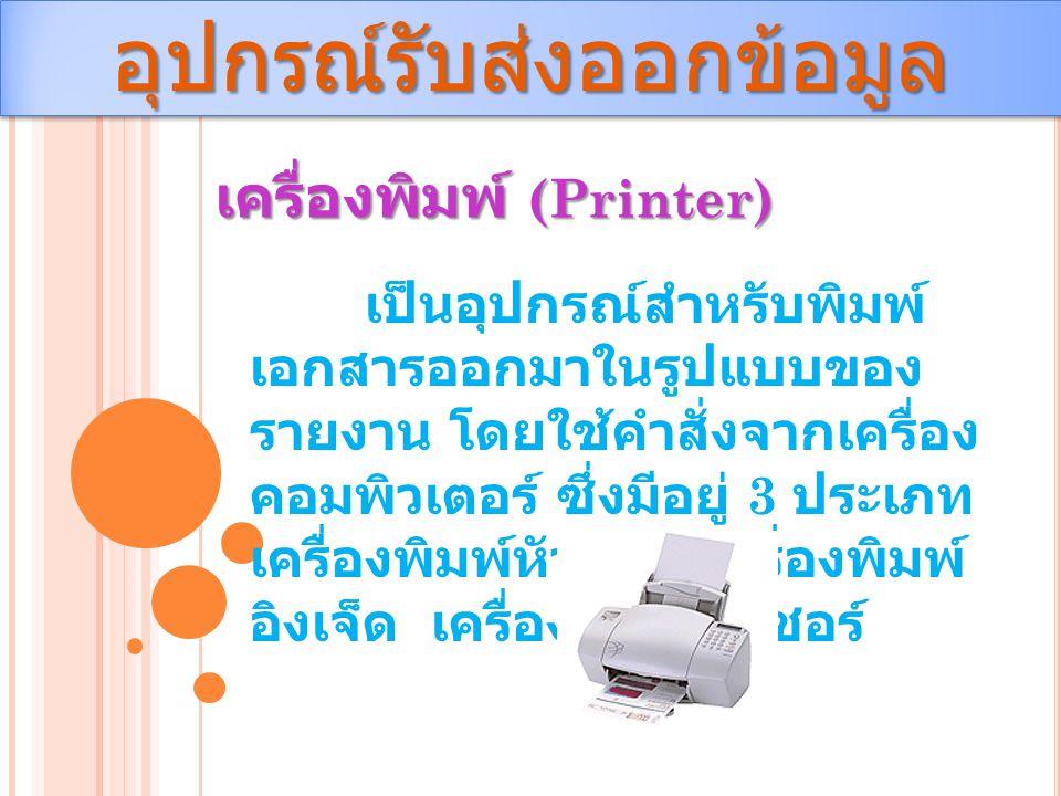 อุปกรณ์รับส่งออกข้อมูลอุปกรณ์รับส่งออกข้อมูล เครื่องพิมพ์ (Printer) เป็นอุปกรณ์สำหรับพิมพ์ เอกสารออกมาในรูปแบบของ รายงาน โดยใช้คำสั่งจากเครื่อง คอมพิว