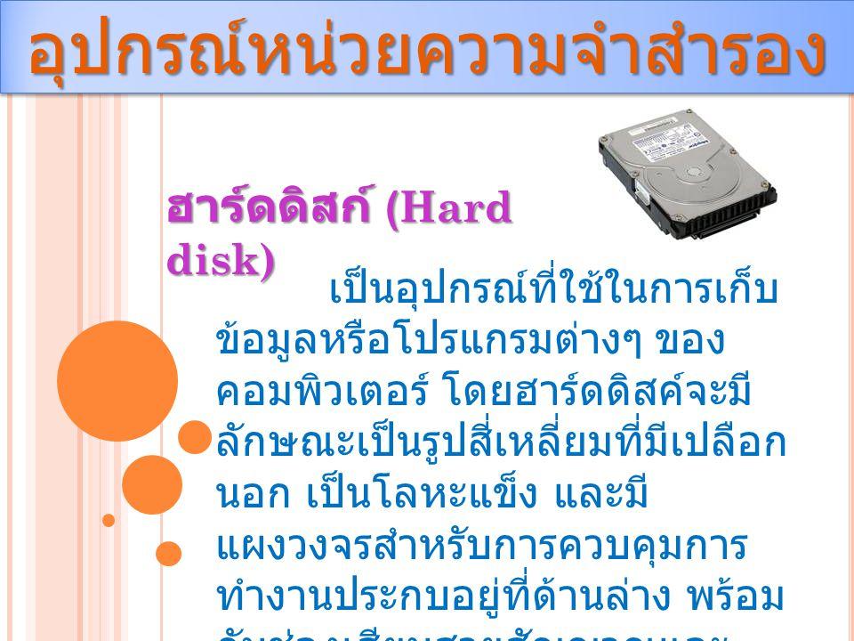 อุปกรณ์หน่วยความจำสำรองอุปกรณ์หน่วยความจำสำรอง ฮาร์ดดิสก์ (Hard disk) เป็นอุปกรณ์ที่ใช้ในการเก็บ ข้อมูลหรือโปรแกรมต่างๆ ของ คอมพิวเตอร์ โดยฮาร์ดดิสค์จ