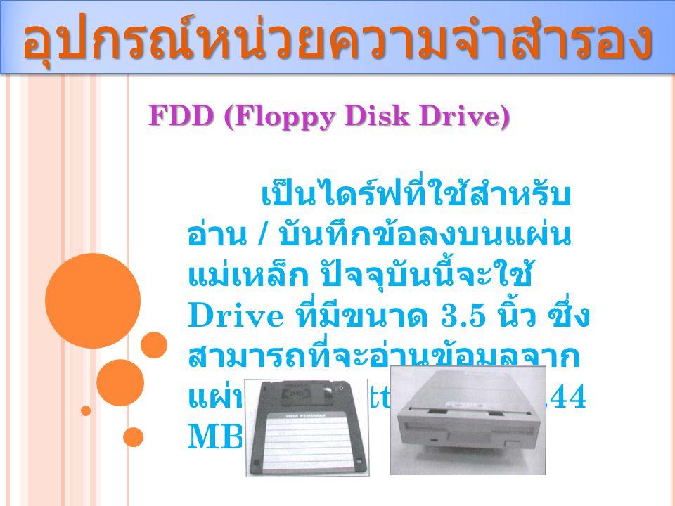 อุปกรณ์หน่วยความจำสำรองอุปกรณ์หน่วยความจำสำรอง FDD (Floppy Disk Drive) เป็นไดร์ฟที่ใช้สำหรับ อ่าน / บันทึกข้อลงบนแผ่น แม่เหล็ก ปัจจุบันนี้จะใช้ Drive