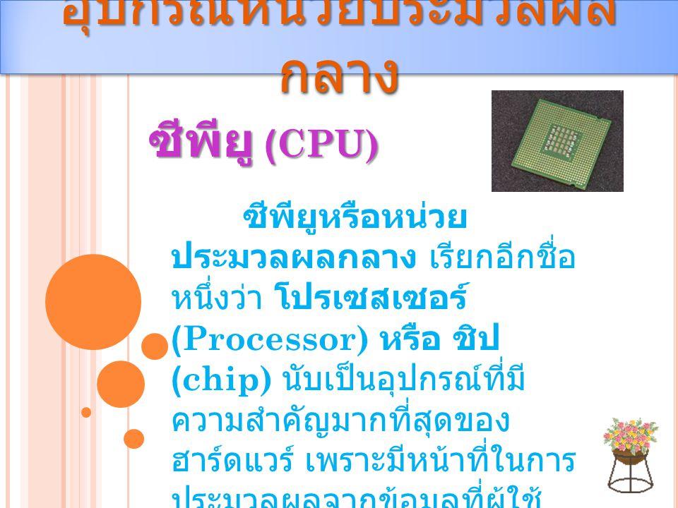 อุปกรณ์หน่วยประมวลผล กลาง ซีพียู (CPU) ซีพียูหรือหน่วย ประมวลผลกลาง เรียกอีกชื่อ หนึ่งว่า โปรเซสเซอร์ (Processor) หรือ ชิป (chip) นับเป็นอุปกรณ์ที่มี