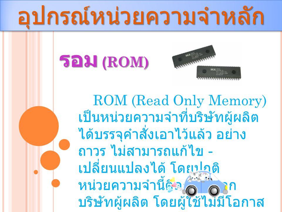 อุปกรณ์หน่วยความจำหลักอุปกรณ์หน่วยความจำหลัก รอม (ROM) ROM (Read Only Memory) เป็นหน่วยความจำที่บริษัทผู้ผลิต ได้บรรจุคำสั่งเอาไว้แล้ว อย่าง ถาวร ไม่ส