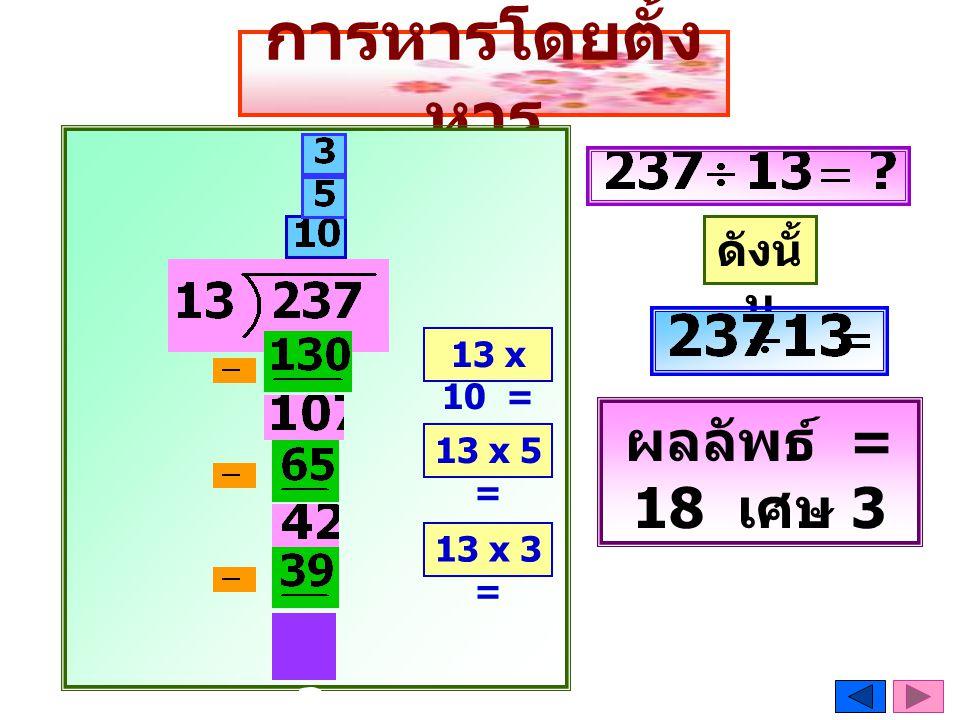 การหารโดยตั้ง หาร ผลลัพธ์ = 18 เศษ 3 13 x 10 = 13 x 5 = 3 13 x 3 = ดังนั้ น