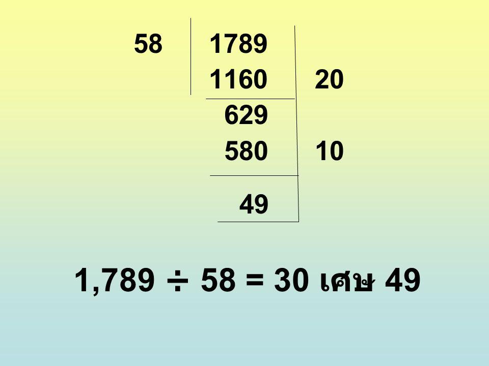 58 1789 1160 20 629 580 10 49 1,789 ÷ 58 = 30 เศษ 49