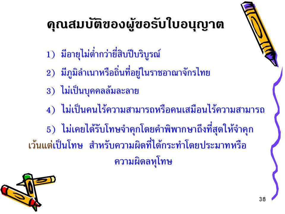 38 1) มีอายุไม่ต่ำกว่ายี่สิบปีบริบูรณ์ 1) มีอายุไม่ต่ำกว่ายี่สิบปีบริบูรณ์ 2) มีภูมิลำเนาหรือถิ่นที่อยู่ในราชอาณาจักรไทย 3) ไม่เป็นบุคคลล้มละลาย 4 ) ไ
