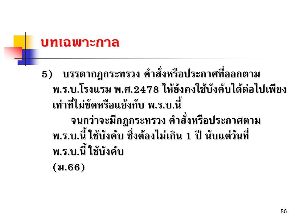86 5) บรรดากฎกระทรวง คำสั่งหรือประกาศที่ออกตาม พ. ร. บ. โรงแรม พ. ศ.2478 ให้ยังคงใช้บังคับได้ต่อไปเพียง เท่าที่ไม่ขัดหรือแย้งกับ พ. ร. บ. นี้ จนกว่าจะ