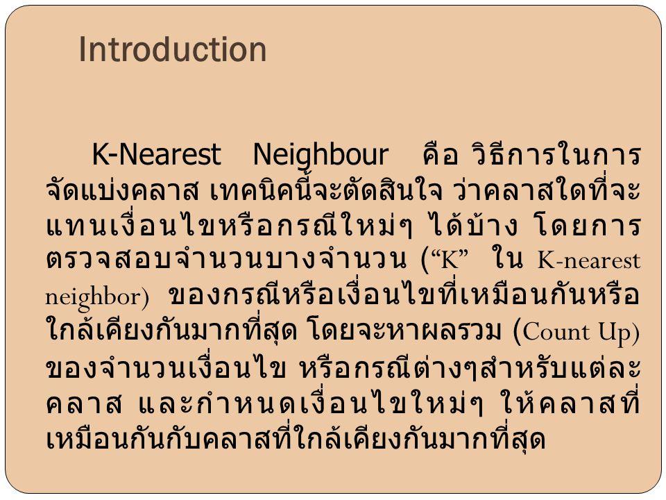 Introduction K-Nearest Neighbour คือ วิธีการในการ จัดแบ่งคลาส เทคนิคนี้จะตัดสินใจ ว่าคลาสใดที่จะ แทนเงื่อนไขหรือกรณีใหม่ๆ ได้บ้าง โดยการ ตรวจสอบจำนวนบ