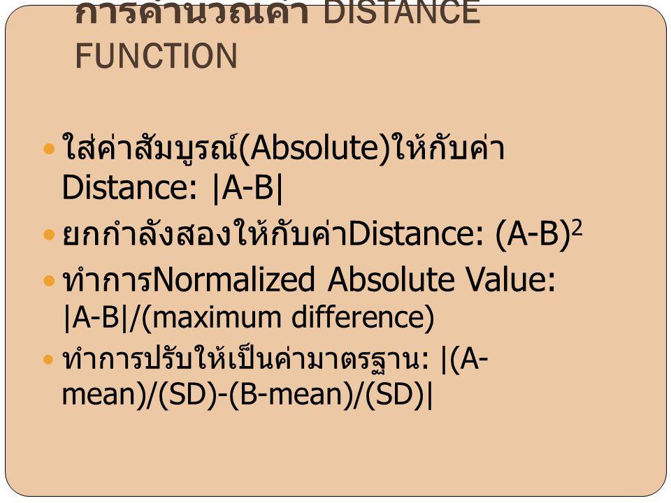 การคำนวณค่า DISTANCE FUNCTION  ใส่ค่าสัมบูรณ์ (Absolute) ให้กับค่า Distance: |A-B|  ยกกำลังสองให้กับค่า Distance: (A-B) 2  ทำการ Normalized Absolut