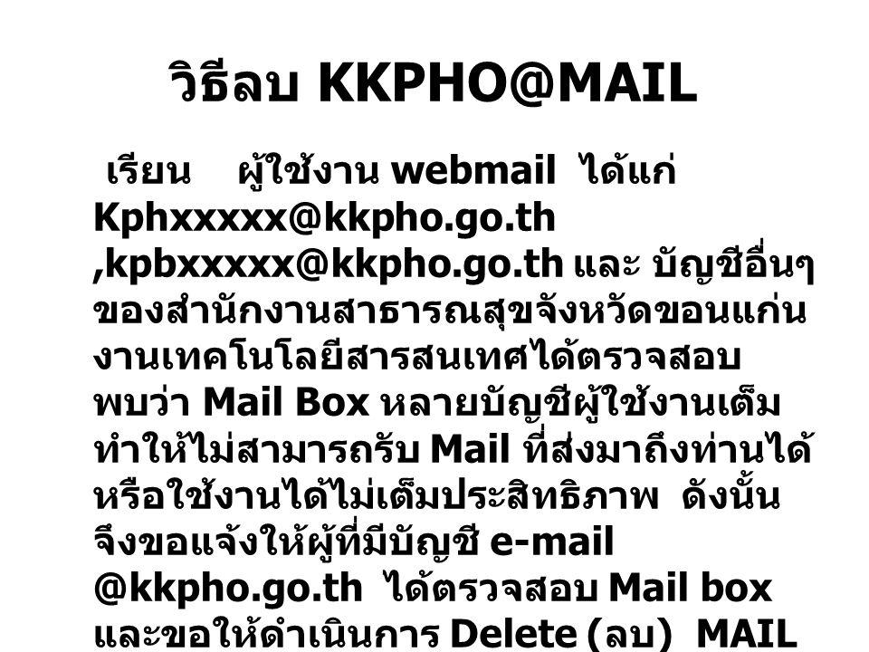 วิธีลบ KKPHO@MAIL เรียน ผู้ใช้งาน webmail ได้แก่ Kphxxxxx@kkpho.go.th,kpbxxxxx@kkpho.go.th และ บัญชีอื่นๆ ของสำนักงานสาธารณสุขจังหวัดขอนแก่น งานเทคโนโลยีสารสนเทศได้ตรวจสอบ พบว่า Mail Box หลายบัญชีผู้ใช้งานเต็ม ทำให้ไม่สามารถรับ Mail ที่ส่งมาถึงท่านได้ หรือใช้งานได้ไม่เต็มประสิทธิภาพ ดังนั้น จึงขอแจ้งให้ผู้ที่มีบัญชี e-mail @kkpho.go.th ได้ตรวจสอบ Mail box และขอให้ดำเนินการ Delete ( ลบ ) MAIL ในกล่องขาเข้า (INBOX) ให้เหลือตามความ จำเป็น รายละเอียดดังนี้