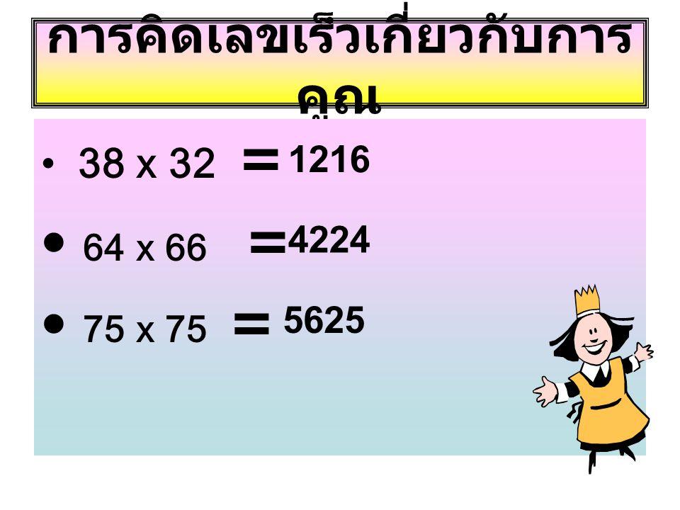 การคิดเลขเร็วเกี่ยวกับการ คูณ • 38 x 32 = • 64 x 66 = • 75 x 75 = 1216 4224 5625