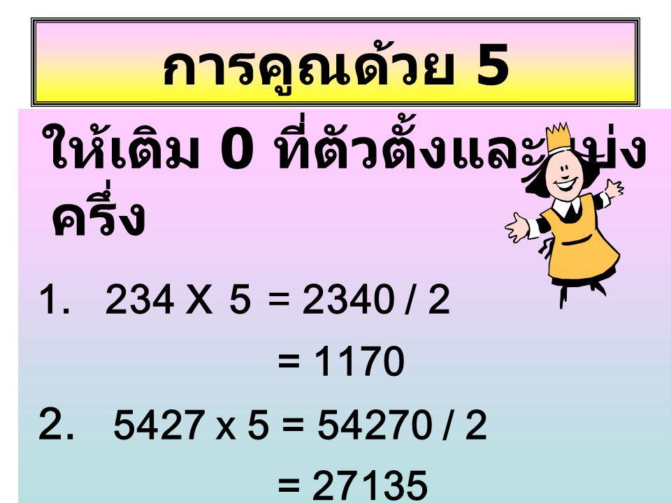 การคูณด้วย 5 ให้เติม 0 ที่ตัวตั้งและแบ่ง ครึ่ง 1. 234 x 5 = 2340 / 2 = 1170 2. 5427 x 5 = 54270 / 2 = 27135