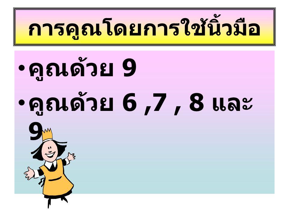 การคูณโดยการใช้นิ้วมือ • คูณด้วย 9 • คูณด้วย 6,7, 8 และ 9