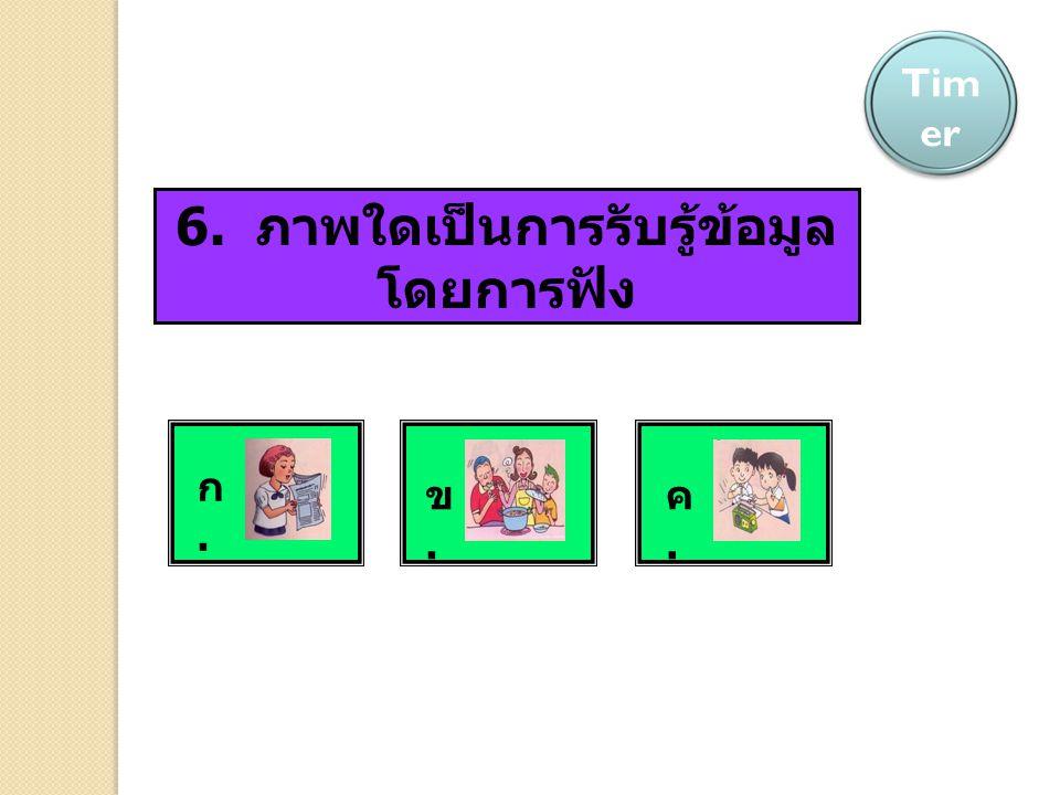 6. ภาพใดเป็นการรับรู้ข้อมูล โดยการฟัง ABC Tim er ก.ก. ข.ข. ค.ค.