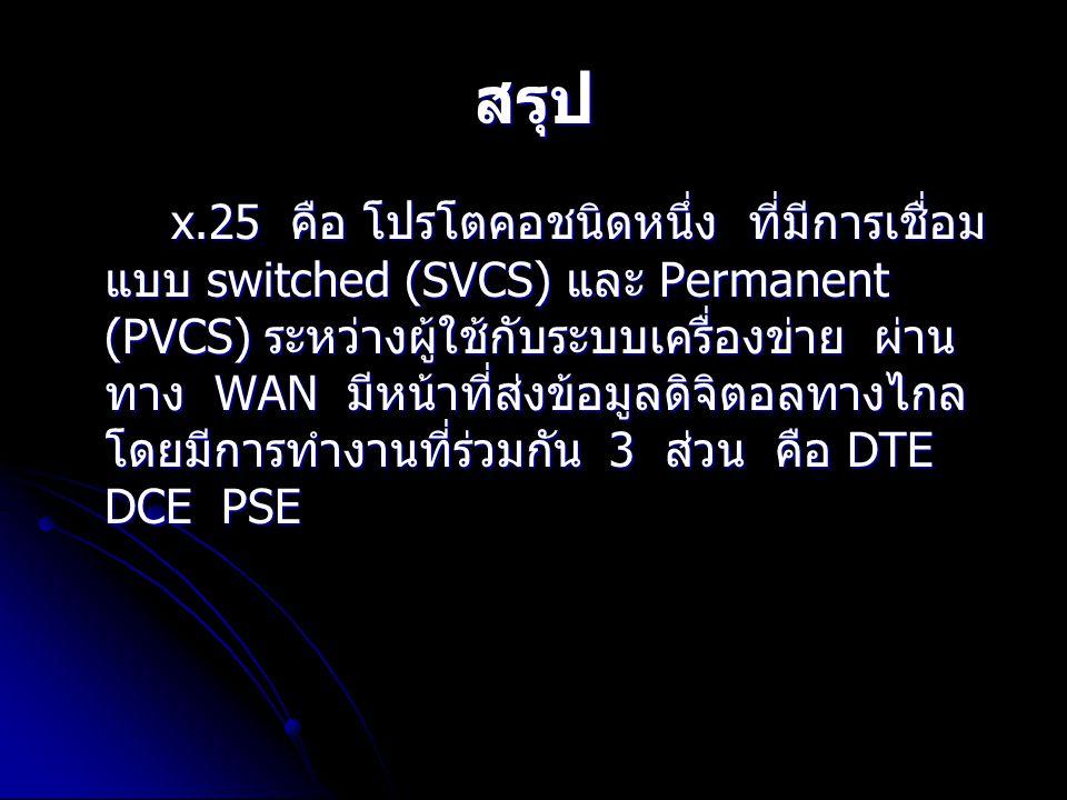 สรุป x.25 คือ โปรโตคอชนิดหนึ่ง ที่มีการเชื่อม แบบ switched (SVCS) และ Permanent (PVCS) ระหว่างผู้ใช้กับระบบเครื่องข่าย ผ่าน ทาง WAN มีหน้าที่ส่งข้อมูล