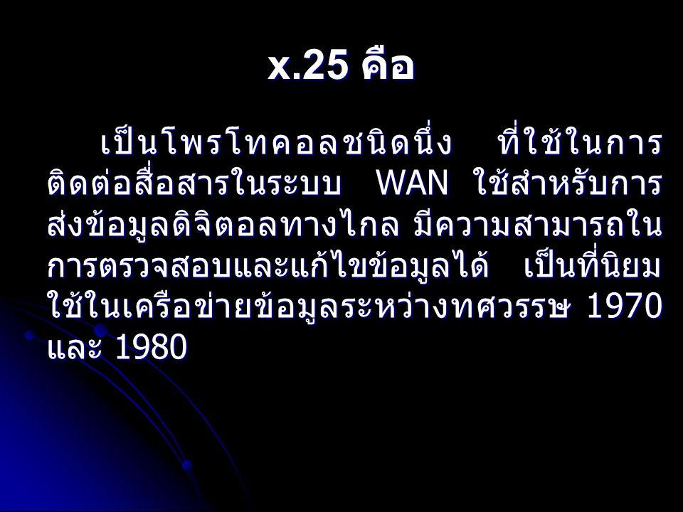 x.25 คือ เป็นโพรโทคอลชนิดนึ่ง ที่ใช้ในการ ติดต่อสื่อสารในระบบ WAN ใช้สำหรับการ ส่งข้อมูลดิจิตอลทางไกล มีความสามารถใน การตรวจสอบและแก้ไขข้อมูลได้ เป็นท