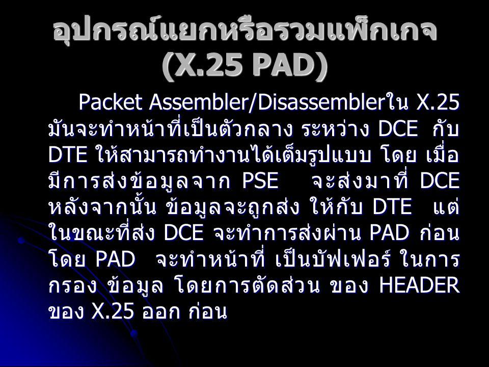อุปกรณ์แยกหรือรวมแพ็กเกจ (X.25 PAD) Packet Assembler/Disassembler ใน X.25 มันจะทำหน้าที่เป็นตัวกลาง ระหว่าง DCE กับ DTE ให้สามารถทำงานได้เต็มรูปแบบ โด