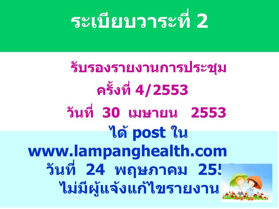 ระเบียบวาระที่ 2 รับรองรายงานการประชุม ครั้งที่ 4/2553 วันที่ 30 เมษายน 2553 ได้ post ใน www.lampanghealth.com วันที่ 24 พฤษภาคม 2553 ไม่มีผู้แจ้งแก้ไขรายงาน