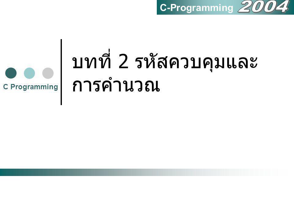 2 มีอะไรบ้างในบทนี้ 2.1 รหัสควบคุมในภาษา C 2.2 ใส่คำอธิบาย (Comment) ลงใน โปรแกรม 2.3 การคำนวณในภาษา C 2.4 นิพจน์การคำนวณ 2.5 การคำนวณทศนิยม 2.6 สรุป C Programming C-Programming