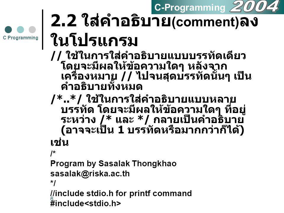 6 2.2 ใส่คำอธิบาย (comment) ลง ในโปรแกรม // ใช้ในการใส่คำอธิบายแบบบรรทัดเดียว โดยจะมีผลให้ข้อความใดๆ หลังจาก เครื่องหมาย // ไปจนสุดบรรทัดนั้นๆ เป็น คำ