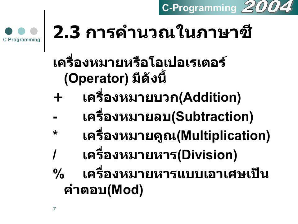 7 2.3 การคำนวณในภาษาซี เครื่องหมายหรือโอเปอเรเตอร์ (Operator) มีดังนี้ + เครื่องหมายบวก (Addition) - เครื่องหมายลบ (Subtraction) * เครื่องหมายคูณ (Mul