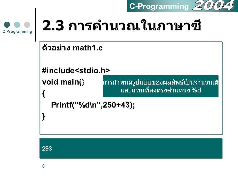 9 2.3 การคำนวณในภาษาซี ตัวอย่าง math1update.c #include void main() { printf( Answer is %d.\n ,250+43); printf( %d %d\n ,5-3,10-2); printf( %d \n ,5*5); printf( %d \n ,7/3); printf( %d \n ,7%3); } C Programming C-Programming Answer is 293 2 -22 25 2 1