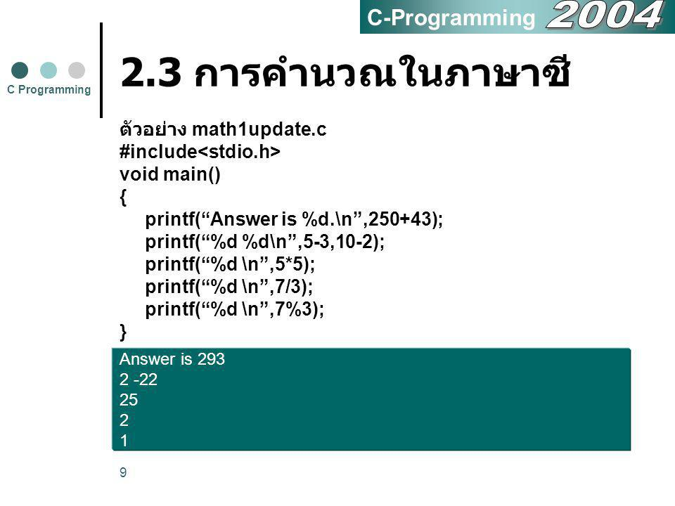 "9 2.3 การคำนวณในภาษาซี ตัวอย่าง math1update.c #include void main() { printf(""Answer is %d.\n"",250+43); printf(""%d %d\n"",5-3,10-2); printf(""%d \n"",5*5)"