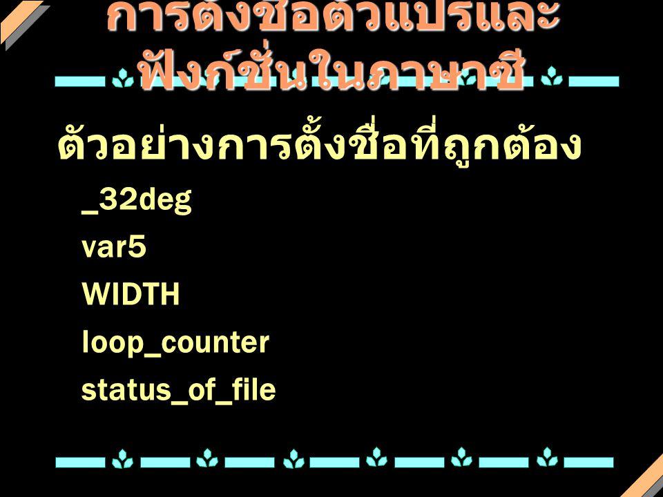 การตั้งชื่อตัวแปรและ ฟังก์ชั่นในภาษาซี ตัวอย่างการตั้งชื่อที่ถูกต้อง _32deg var5 WIDTH loop_counter status_of_file