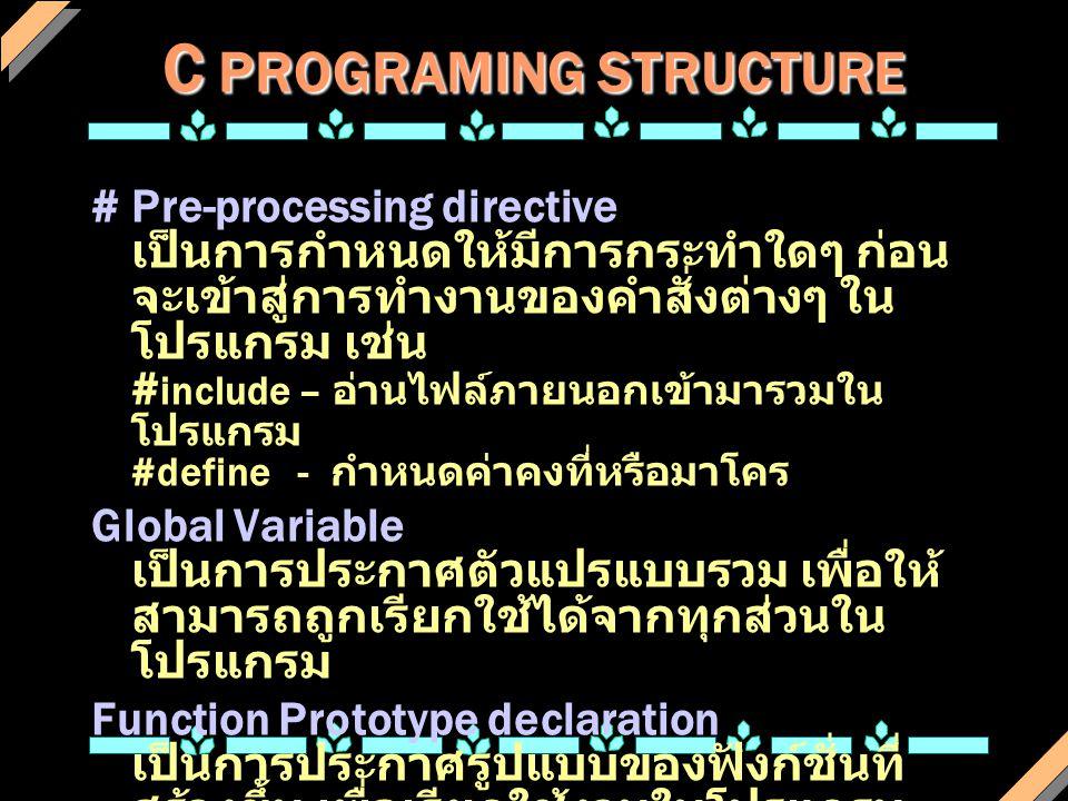 C PROGRAMING STRUCTURE # Pre-processing directive เป็นการกำหนดให้มีการกระทำใดๆ ก่อน จะเข้าสู่การทำงานของคำสั่งต่างๆ ใน โปรแกรม เช่น # include – อ่านไฟ