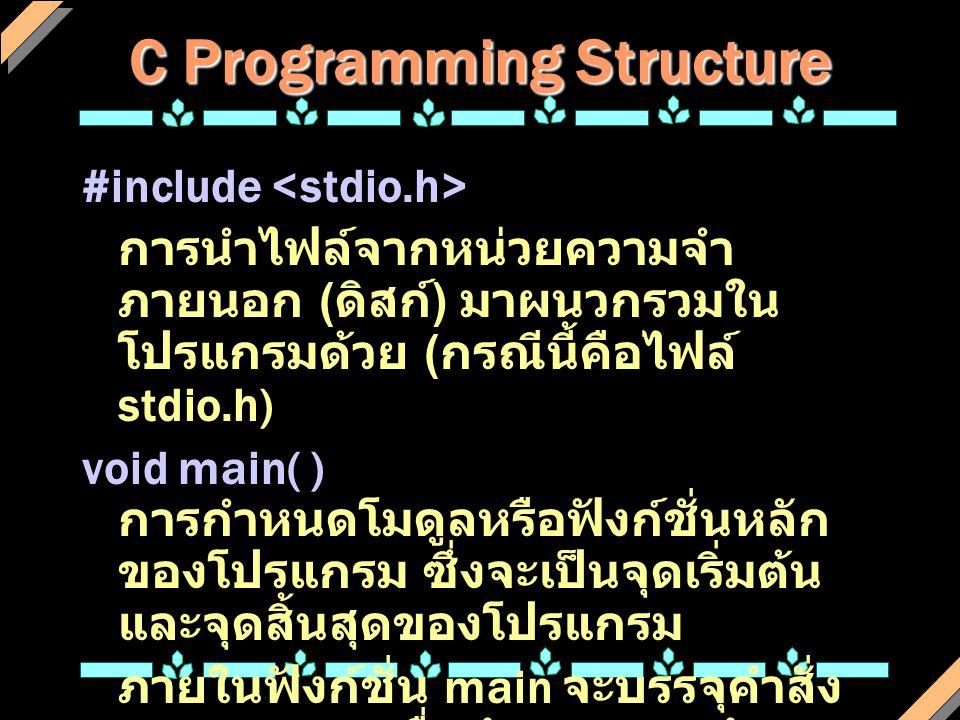 C Programming Structure #include การนำไฟล์จากหน่วยความจำ ภายนอก ( ดิสก์ ) มาผนวกรวมใน โปรแกรมด้วย ( กรณีนี้คือไฟล์ stdio.h) void main( ) การกำหนดโมดูล