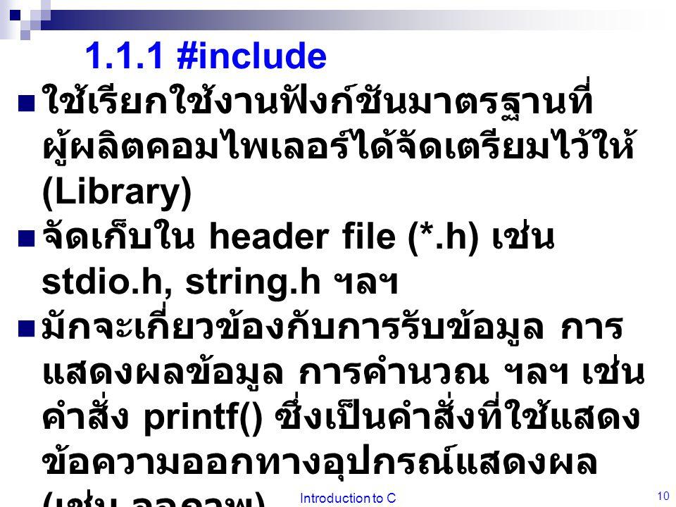 Introduction to C 10 1.1.1 #include  ใช้เรียกใช้งานฟังก์ชันมาตรฐานที่ ผู้ผลิตคอมไพเลอร์ได้จัดเตรียมไว้ให้ (Library)  จัดเก็บใน header file (*.h) เช่