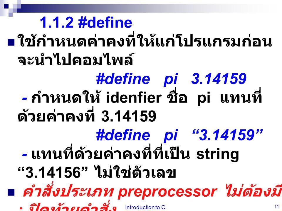 Introduction to C 11 1.1.2 #define  ใช้กำหนดค่าคงที่ให้แก่โปรแกรมก่อน จะนำไปคอมไพล์ #define pi 3.14159 - กำหนดให้ idenfier ชื่อ pi แทนที่ ด้วยค่าคงที