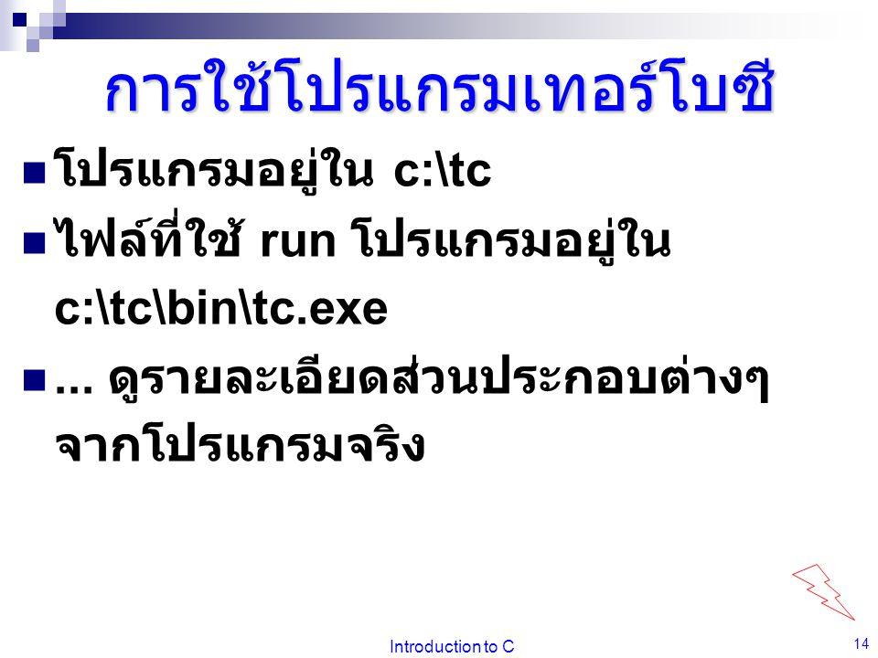 Introduction to C 14 การใช้โปรแกรมเทอร์โบซี  โปรแกรมอยู่ใน c:\tc  ไฟล์ที่ใช้ run โปรแกรมอยู่ใน c:\tc\bin\tc.exe ... ดูรายละเอียดส่วนประกอบต่างๆ จาก