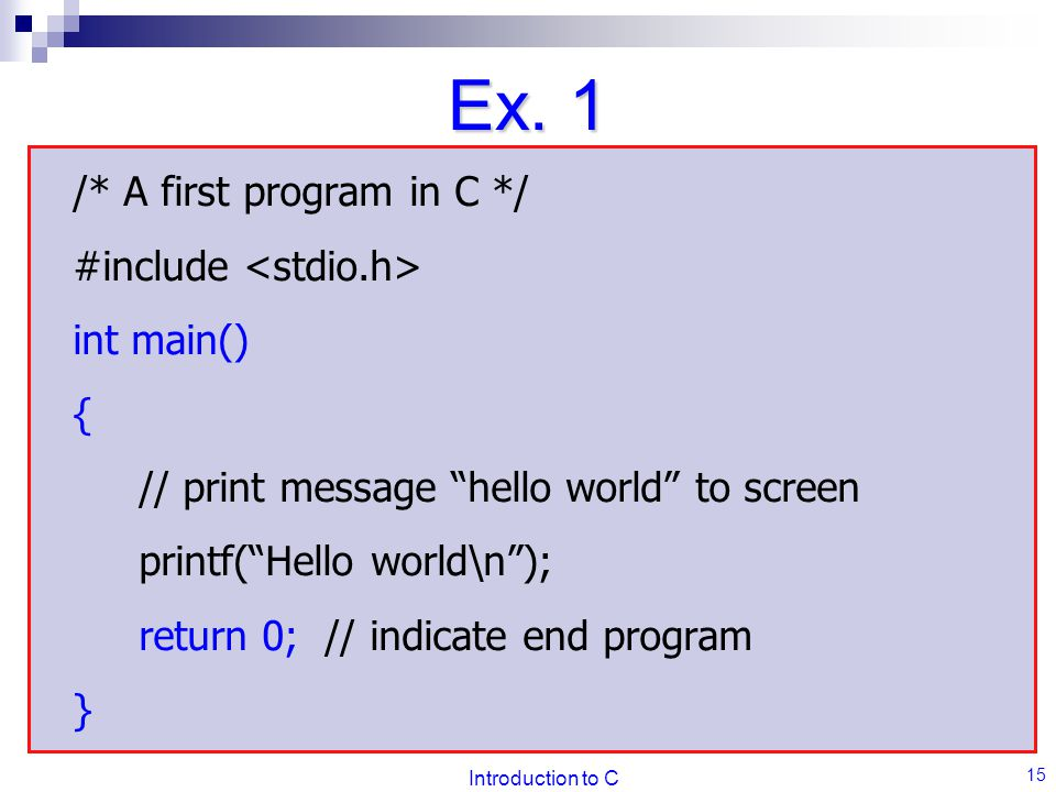 "Introduction to C 15 Ex. 1 /* A first program in C */ #include int main() { // print message ""hello world"" to screen printf(""Hello world\n""); return 0"