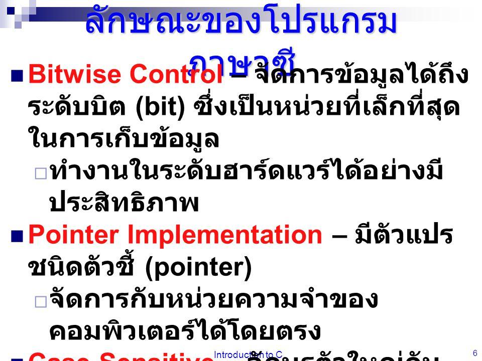 Introduction to C 6 ลักษณะของโปรแกรม ภาษาซี  Bitwise Control – จัดการข้อมูลได้ถึง ระดับบิต (bit) ซึ่งเป็นหน่วยที่เล็กที่สุด ในการเก็บข้อมูล  ทำงานใน