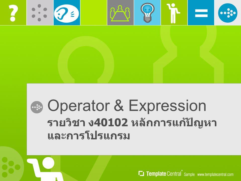 Operator & Expression รายวิชา ง 40102 หลักการแก้ปัญหา และการโปรแกรม