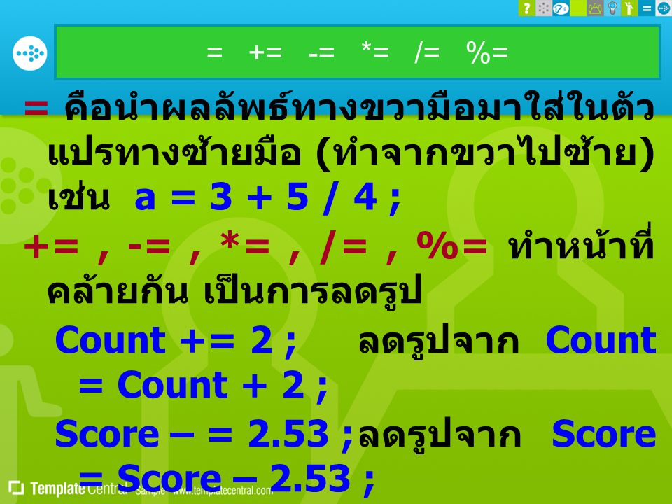 = += -= *= /= %= = คือนำผลลัพธ์ทางขวามือมาใส่ในตัว แปรทางซ้ายมือ ( ทำจากขวาไปซ้าย ) เช่น a = 3 + 5 / 4 ; +=, -=, *=, /=, %= ทำหน้าที่ คล้ายกัน เป็นการลดรูป Count += 2 ; ลดรูปจาก Count = Count + 2 ; Score – = 2.53 ; ลดรูปจาก Score = Score – 2.53 ; Stock *= value ; ลดรูปจาก Stock = Stock * value ; Divisor /= 10.0 ; ลดรูปจาก Divisor = Divisor / 10.0 ; remind %= 10 ; ลดรูปจาก remind = remind % 10 ;