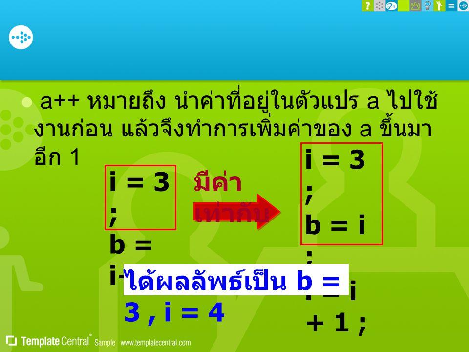  a++ หมายถึง นำค่าที่อยู่ในตัวแปร a ไปใช้ งานก่อน แล้วจึงทำการเพิ่มค่าของ a ขึ้นมา อีก 1 i = 3 ; b = i++; i = 3 ; b = i ; i = i + 1 ; มีค่า เท่ากับ ได้ผลลัพธ์เป็น b = 3, i = 4