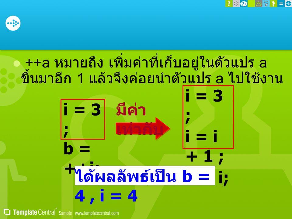  ++a หมายถึง เพิ่มค่าที่เก็บอยู่ในตัวแปร a ขึ้นมาอีก 1 แล้วจึงค่อยนำตัวแปร a ไปใช้งาน i = 3 ; b = ++i; i = 3 ; i = i + 1 ; b = i; มีค่า เท่ากับ ได้ผล