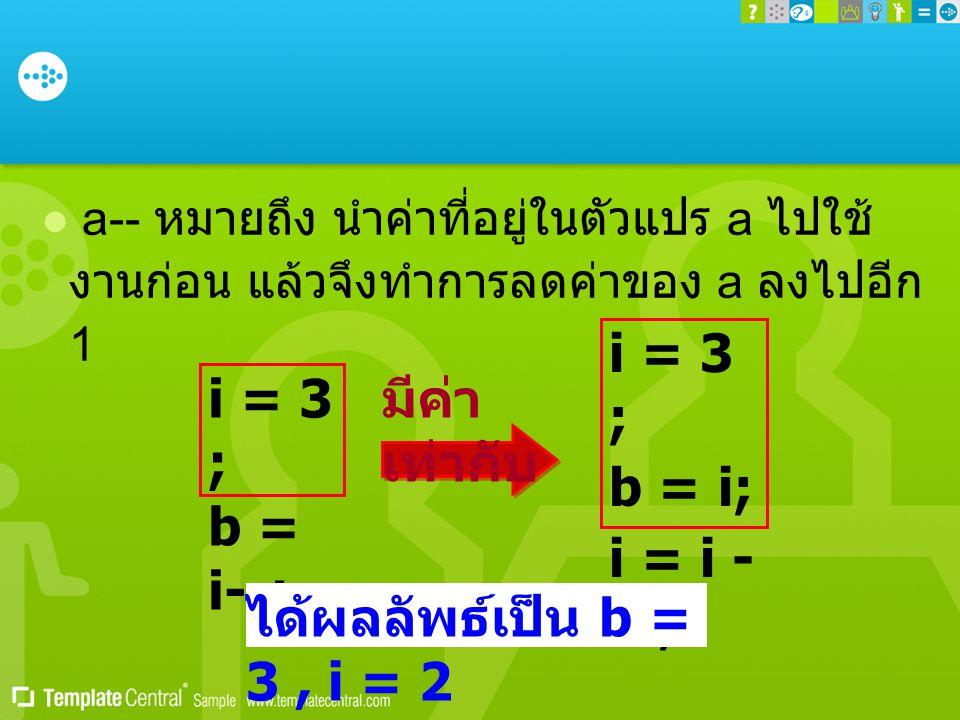  a-- หมายถึง นำค่าที่อยู่ในตัวแปร a ไปใช้ งานก่อน แล้วจึงทำการลดค่าของ a ลงไปอีก 1 i = 3 ; b = i--; i = 3 ; b = i; i = i - 1 ; มีค่า เท่ากับ ได้ผลลัพ