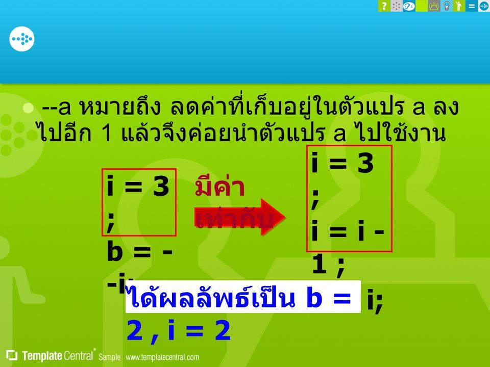  --a หมายถึง ลดค่าที่เก็บอยู่ในตัวแปร a ลง ไปอีก 1 แล้วจึงค่อยนำตัวแปร a ไปใช้งาน i = 3 ; b = - -i; i = 3 ; i = i - 1 ; b = i; มีค่า เท่ากับ ได้ผลลัพธ์เป็น b = 2, i = 2