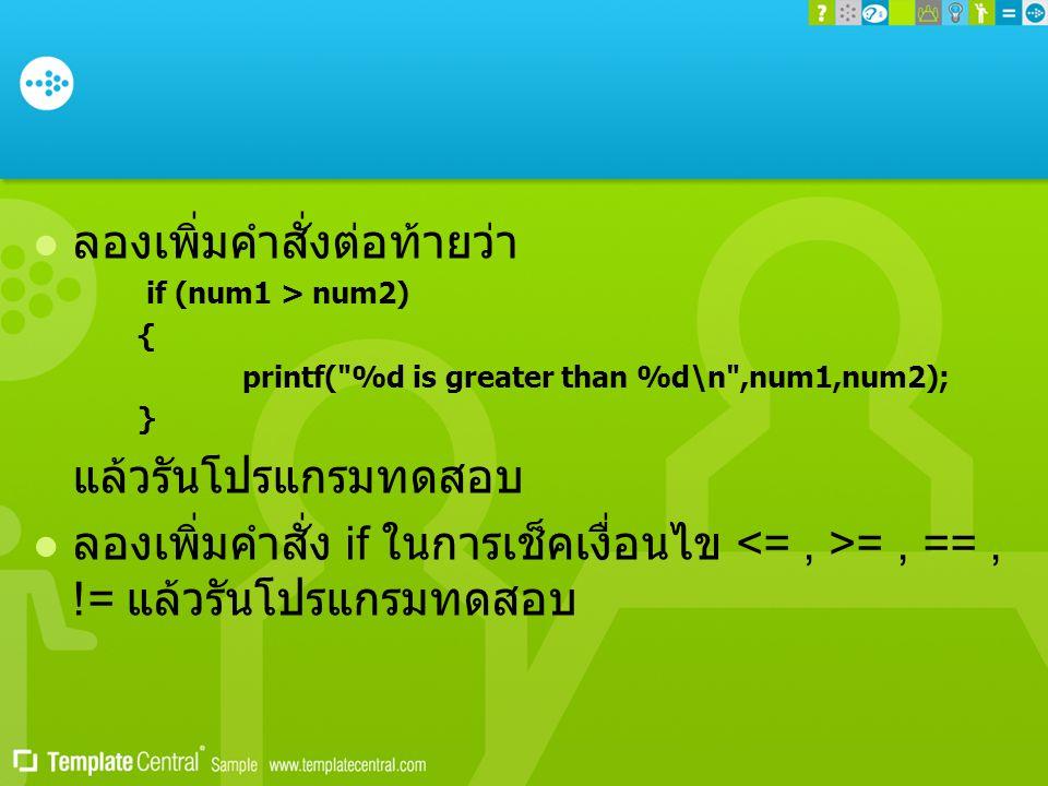  ลองเพิ่มคำสั่งต่อท้ายว่า if (num1 > num2) { printf( %d is greater than %d\n ,num1,num2); } แล้วรันโปรแกรมทดสอบ  ลองเพิ่มคำสั่ง if ในการเช็คเงื่อนไข =, ==, != แล้วรันโปรแกรมทดสอบ