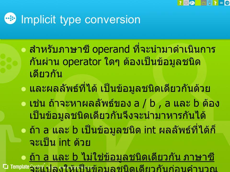 Implicit type conversion  สำหรับภาษาซี operand ที่จะนำมาดำเนินการ กันผ่าน operator ใดๆ ต้องเป็นข้อมูลชนิด เดียวกัน  และผลลัพธ์ที่ได้ เป็นข้อมูลชนิดเ