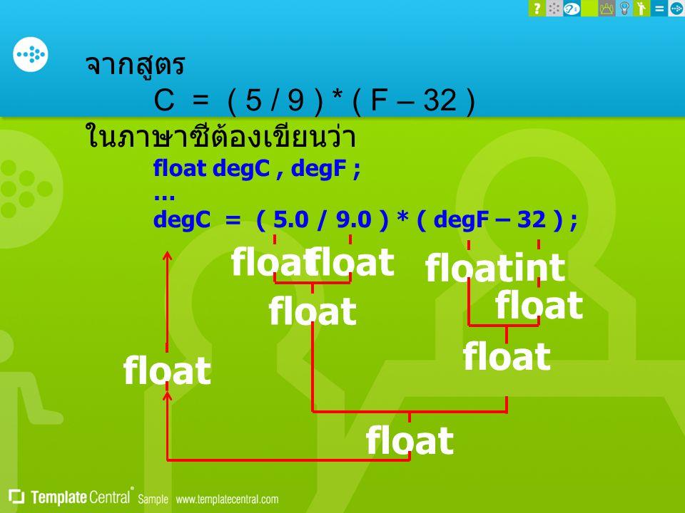 จากสูตร C = ( 5 / 9 ) * ( F – 32 ) ในภาษาซีต้องเขียนว่า float degC, degF ; … degC = ( 5.0 / 9.0 ) * ( degF – 32 ) ; float intfloat