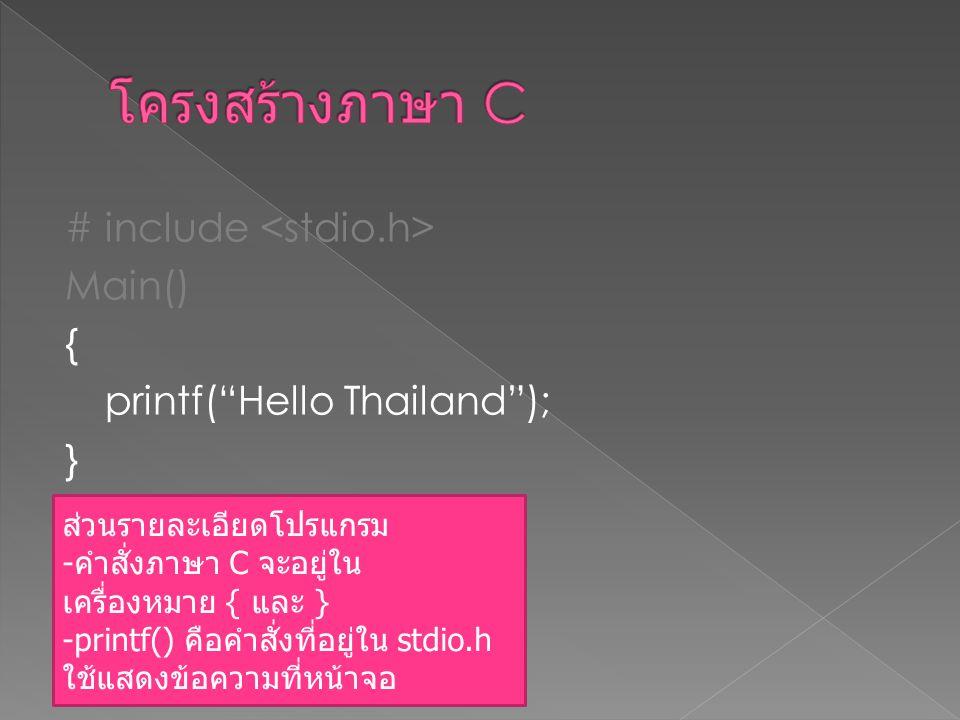 """# include Main() { printf(""""Hello Thailand""""); } ส่วนรายละเอียดโปรแกรม - คำสั่งภาษา C จะอยู่ใน เครื่องหมาย { และ } -printf() คือคำสั่งที่อยู่ใน stdio.h"""
